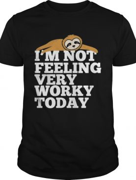 Sloth Im not feeling very worky today shirt