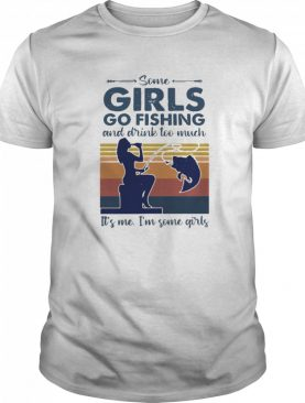 Some Girls Go Fishing And Drink Too Much It's Me I'm Some Girls Vintage shirt