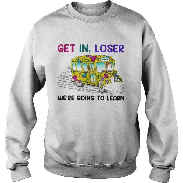 Teacher Get in loser were going to learn  Sweatshirt