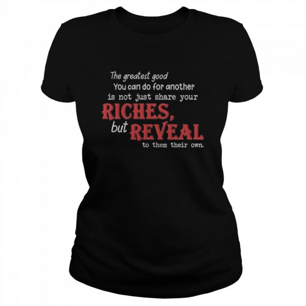 The Greatest Good You Can Do For Another Is Not Just Share Your Riches But Reveal To Them Their Own  Classic Women's T-shirt