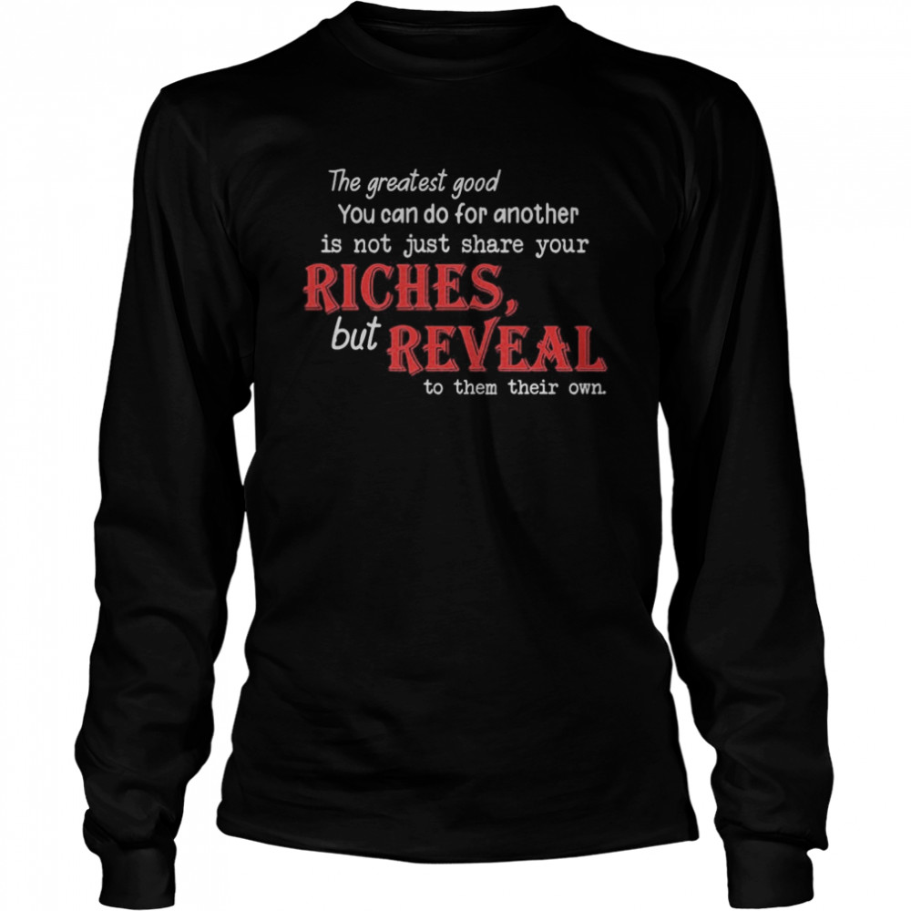 The Greatest Good You Can Do For Another Is Not Just Share Your Riches But Reveal To Them Their Own Long Sleeved T-shirt