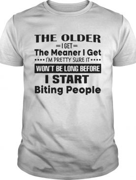 The Older I Get The Meaner I Get IM Pretty Sure It WonT Be Long Before I Start Biting People shirt