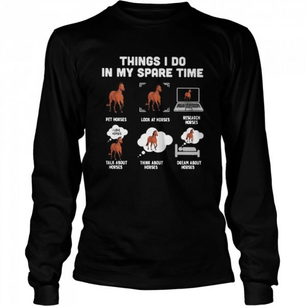 Things I Do In My Spare Time Pet Horses Look At Horses Research Horses Talk About Horses Think About Horses Dream About Horses  Long Sleeved T-shirt