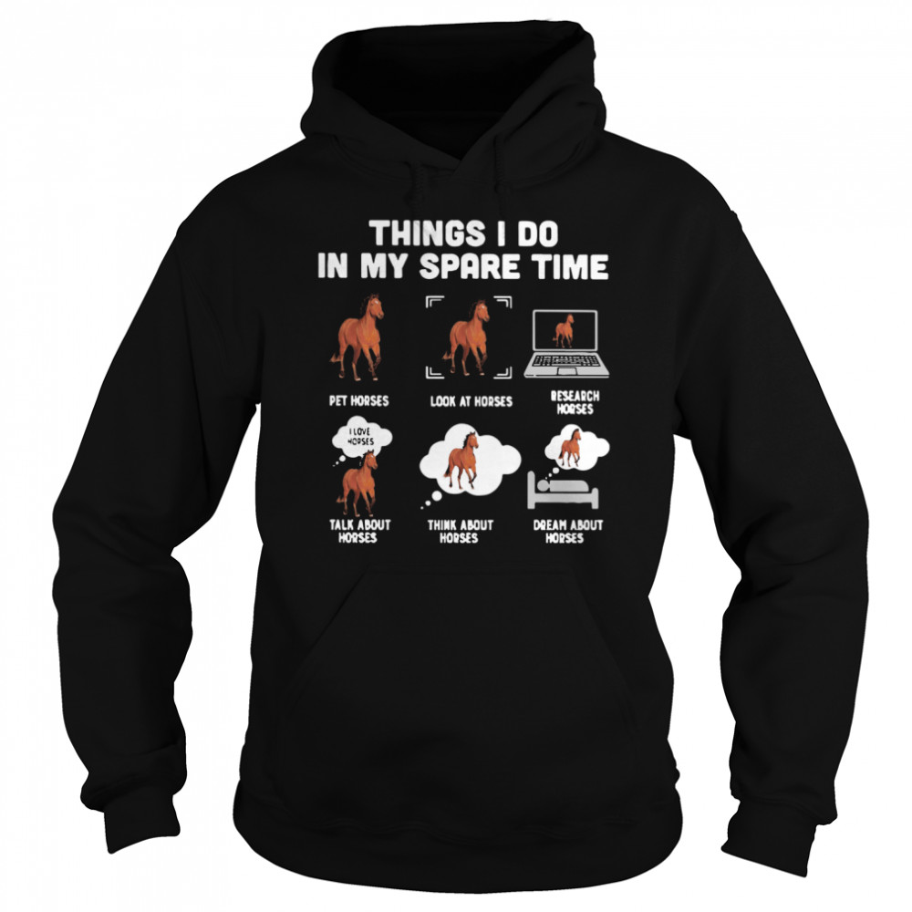 Things I Do In My Spare Time Pet Horses Look At Horses Research Horses Talk About Horses Think About Horses Dream About Horses Unisex Hoodie