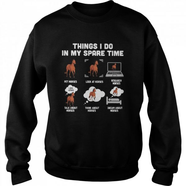 Things I Do In My Spare Time Pet Horses Look At Horses Research Horses Talk About Horses Think About Horses Dream About Horses  Unisex Sweatshirt
