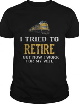 Train i tried to retire but now i work for my wife shirt