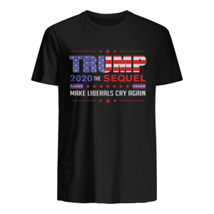 Trump 2020 the sequel make liberals cry again shirt