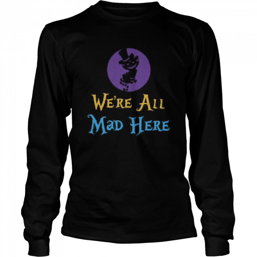 We're All Mad Here Long Sleeved T-shirt