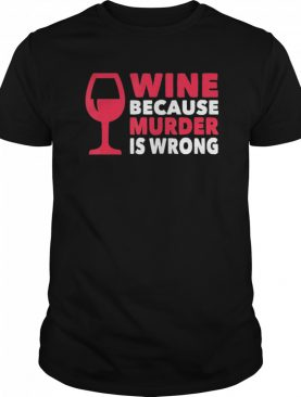 Wine Because Murder Is Wrong shirt