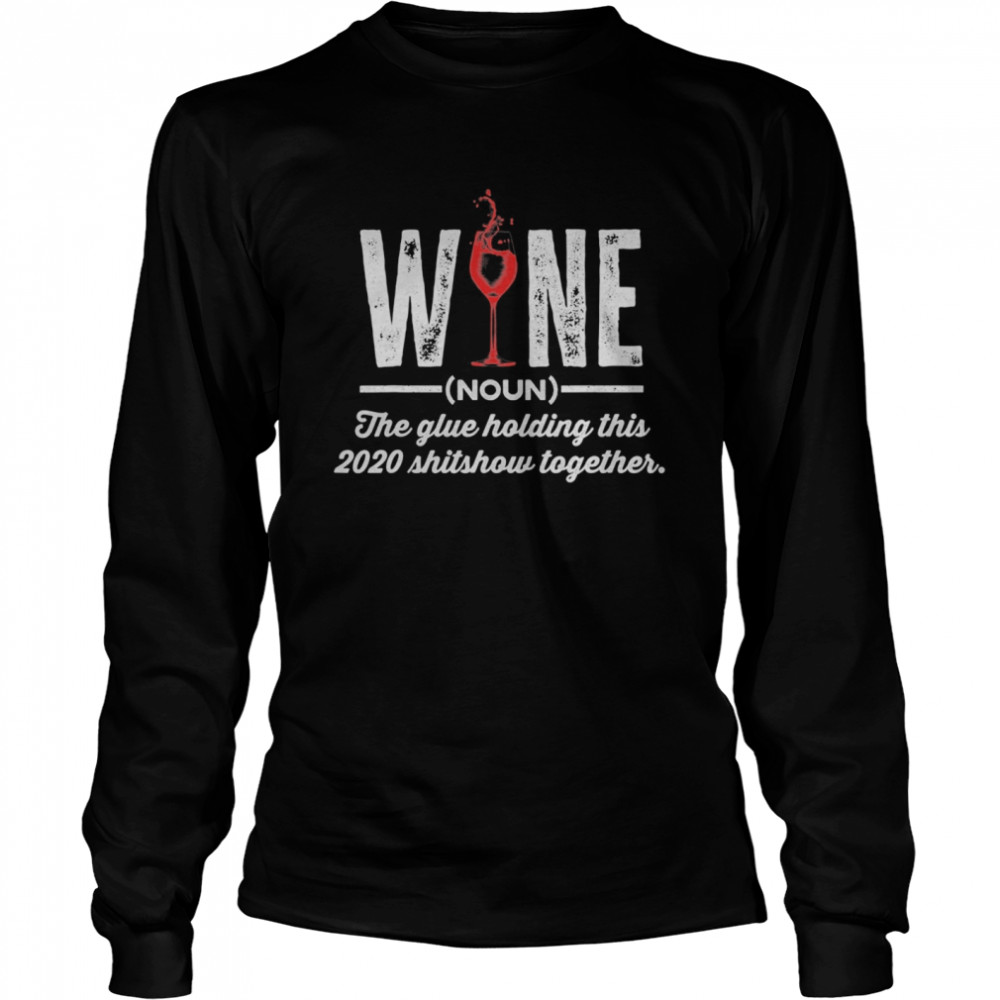 Wine The Glue Holding This 2020 Shitshow Together Long Sleeved T-shirt