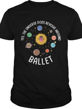 Yes The Universe Does Revolve Around Ballet shirt