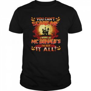 You Cant Scare Me I Work At Mcdonald's Ive Seen It All  Classic Men's T-shirt
