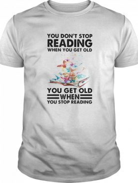 You Don't Stop Reading When You Get Old You Get Old When You Stop Reading shirt