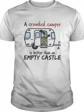 A crowded camper is better than an empty castle shirt