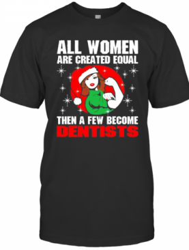 All Women Are Created Equal Then A Few Become Dentists Christmas T-Shirt