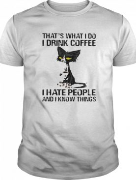 Black cat that's what i do i drink coffee i hate people and i know things shirt