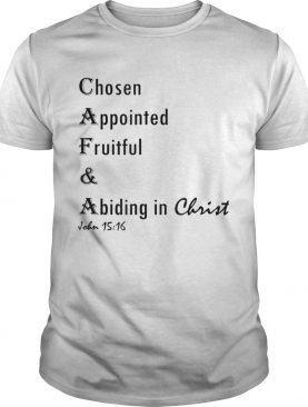 Chosen Appointed Fruitful A Biding In Christ shirt