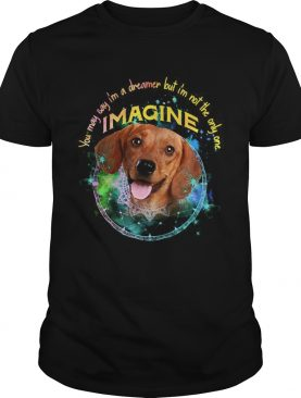 Dachshund You May Say Im A Dreamer But Im Not The Only One Imagine shirt
