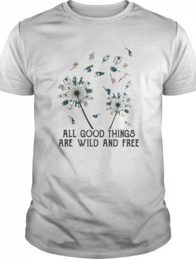 Dandelion flower all good things are wild and free shirt