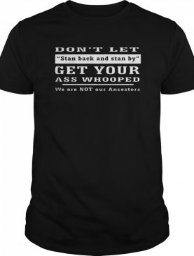 Don't Let Stand Back And Stand By shirt