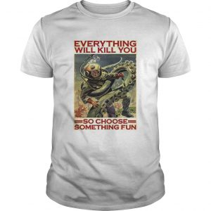 Everything Will Kill You So Choose Something Fun  Unisex
