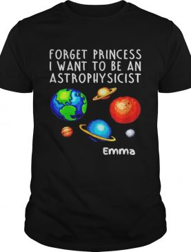 Forget Princess I Want To Be An Astrophysicist shirt