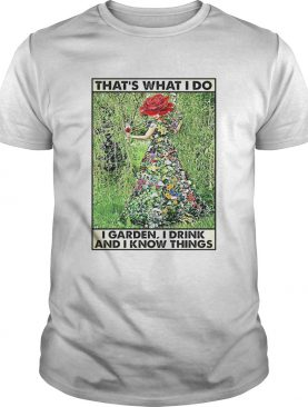Girl Gardening Thats What I Do I Garden I Drink And Know Things shirt