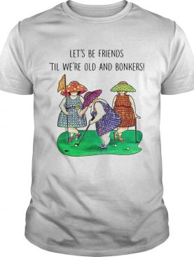 Golf Lets be Friends Til Were Old And Bonkers shirt