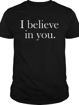 I Believe in You shirt
