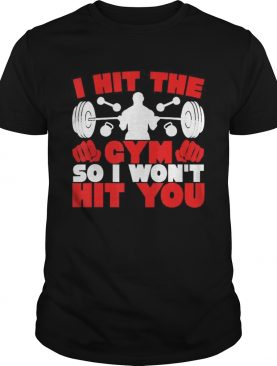 I Hit The Gym So I Wont Hit You Fitness shirt