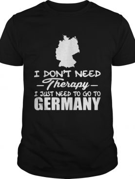 I dont need therapy i just need to go germany shirt