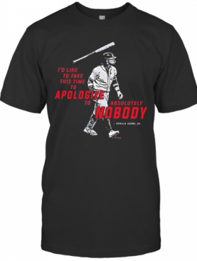 I'D To Take This Time To Apologize To Absolutely Nobody T-Shirt