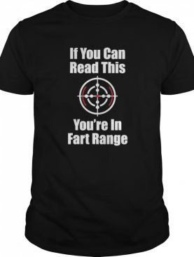 If You Can Read This You Are In Fart Range shirt