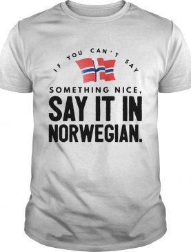 If You Cant Say Something Nice Say It In Norwegian shirt