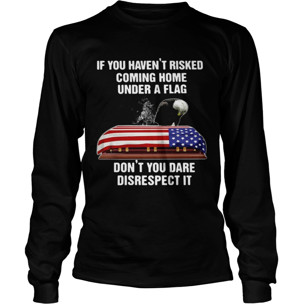If You Havent Risked Coming Home Under A Flag Dont You Dare Disrespect It Long Sleeve