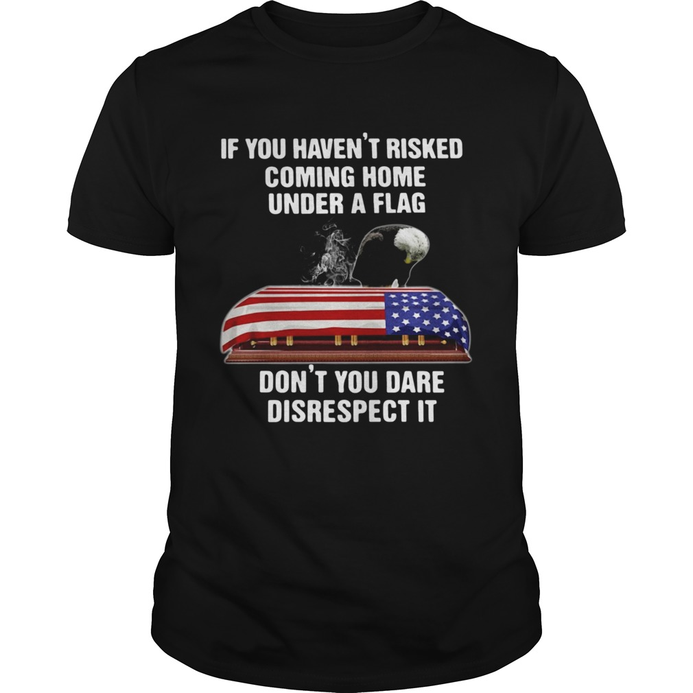 If You Havent Risked Coming Home Under A Flag Dont You Dare Disrespect It Unisex