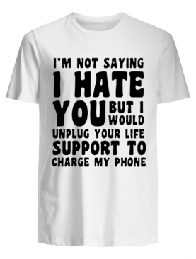 I'm Not Saying I Have You But I Would Unplug Your Life Support To Charge My Phone shirt
