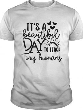 Its A Beautiful Day To Teach Tiny Humans shirt