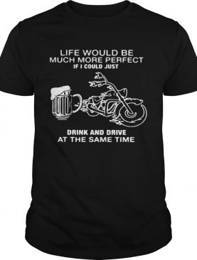 Life Would Be Much More Perfect If I Could Just Drink And Drive At The Same Time shirt