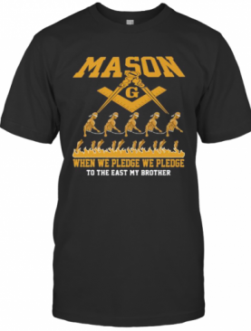 Mason When We Pledge We Pledge To The East My Brother T-Shirt