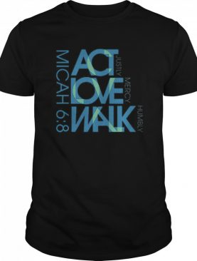 Micah 6 8 ACT Love Walk Justly Mercy Humbly shirt