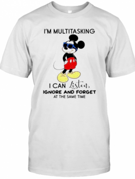 Mickey Mouse Im Multitasking I Can Listen Ignore And Forget At The Same Time T-Shirt