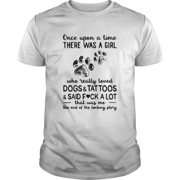 Once Upon Time There Was A Girl Who Really Loved Dogs And Tattoos And Said Fuck A Lot That Was Me T Unisex