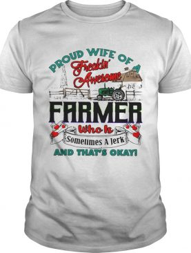 Proud Wife Of A Freaking Awesome Farmer Who Is Sometimes A Jerk And Thats Okay shirt