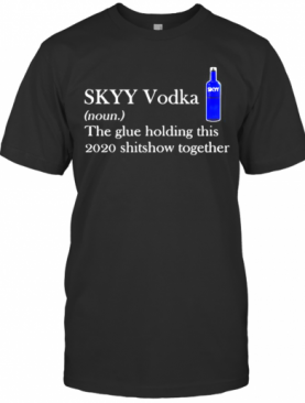 Skyy Vodka Noun The Glue Holding This 2020 Shitshow Together Logo T-Shirt
