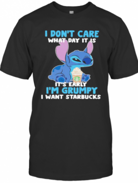 Stitch I Don'T Care What Day It Is Its Early Im Grumpy I Want Starbucks T-Shirt