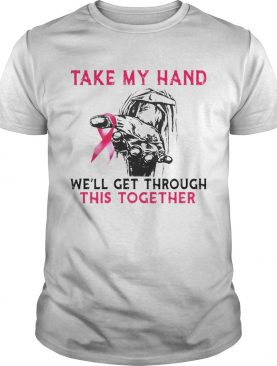 Take My Hand Well Get Through This Together shirt