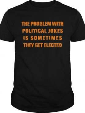 The Problem With Political Jokes shirt