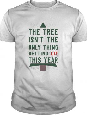 The Tree Isnt The Only Thing Getting Lit This Year shirt