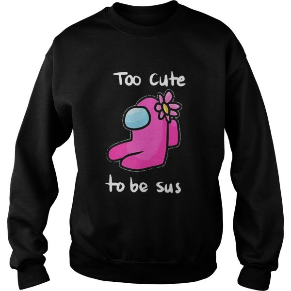 Too Cute To Be Sus Impostor Funny Among Game Us  Sweatshirt
